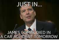 james: JUST IN  JAMES COMEY DIED IN  A CAR ACCIDENT TOMORROW