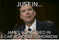 His balls are growing a little... but it doesn't bode well for him, judging from past experience in looking at people who have or were about to expose hilliary. ~Earl: JUST IN  JAMES COMEY DIED IN  A CAR ACCIDENT TOMORROW His balls are growing a little... but it doesn't bode well for him, judging from past experience in looking at people who have or were about to expose hilliary. ~Earl