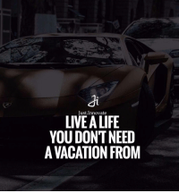 Just Innovate  LIVE YOU DONT NEED  A VACATION FROM Live a life you don't need a vacation from.