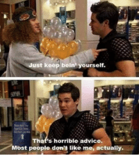 Advice, Like, and People: Just keep bein yourself.  That's horrible advice.  Most people don't like me, actually.