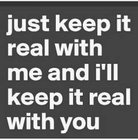 Raw and uncut.... taurus Be real wit me an imma be real wit you: Just keep it  real With  me and  keep it real  with you Raw and uncut.... taurus Be real wit me an imma be real wit you