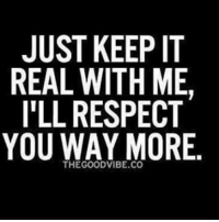 keep it real: JUST KEEP IT  REAL WITH ME.  ILL RESPECT  YOU WAY MORE.