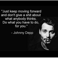 "Johnny Depp, Memes, and Shit: ""Just keep moving forward  and don't give a shit about  what anybody thinks.  Do what you have to do,  for you.""  Johnny Depp Type ""YES"" if you agree👇 - DOUBLE TAP if you keep moving forward!!"