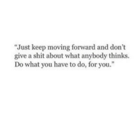 Shit, You, and What: Just keep moving forward and don't  give a shit about what anybody thinks.  Do what you have to do, for you.