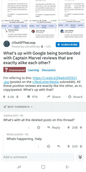 Reddit getting in on the action - helping keep normies in the dark about the Captain Marvel ratings scam.: Just keep this in mind that it's an  origin story so don't go looking for  an overstuffed complex story. It's  just a fun action movie that intro  More V  Just keep this in mind that it's an  origin story so don't go looking for  an overstuffed complex story. It's  just a fun action movie that intro...  More v  Just keep thie in mind that it's an  origin story on't go looking for  an overstufomplex stor,. It's  just a fun action movie that intro  More v  Helpful?·11 people found this  helpful.  Helpful? 6 people found this  helpful.  Helpful? 6 people found this  helpful.  8.11 T-Mobile Wi-Fi令  8:11 PM  44%  *.11 T-Mobile Wi-Fi  8:11 PM  captain marvel review  captain marvel review  captain marvel review  WTIMES CAST REVIEWS QUOTES  WTIMES CAST REVIEWS QUOTES WTIMES CAST REVIEWS QUOTES T  Cameron Zareie  2hours ago  Luka Loffredo  53 minutes ago  ll make it very simple and clear:  Captain Marvel is really worth a  Jojo C Vincent  33 minutes ago  I'll make it very simple and clear  Captain Marvel is really worth a  I'll make it very simple and clear  Captain Marvel is really worth a  r/OutOfTheLoop  Posted by u/DraftDraw  Out  of the  + SUBSCRIBE  S 12h  What's up with Google being bombarded  with Captain Marvel reviews that are  exactly alike each other?  Unanswered  d Learning Discussion  I'm refering to this: https://i.redd.it/if4w6v50f3121  ipg (posted on the r/RedLetterMedia subreddit). All  these positive reviews are exactly like the other, as in,  copy/pasted. What's up with that?  4.6k  ShareAward  BEST COMMENTS  Jobillard20 4h  What's with all the deleted posts on this thread?  Reply ↑ 248  Wildman818 3h  Whats happening. Halp  Add a comment Reddit getting in on the action - helping keep normies in the dark about the Captain Marvel ratings scam.