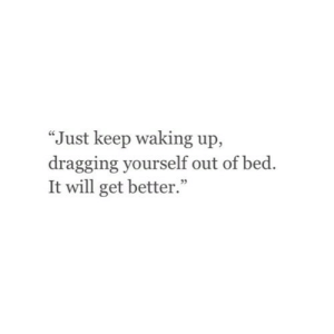 "https://iglovequotes.net/: ""Just keep waking up,  dragging yourself out of bed.  It will get better."" https://iglovequotes.net/"
