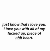 word words wordsofwisdom wordplay quote quotes reality truth facts fact love lovequotes heart broken brokenhearted iloveyou truelove quoteking kingofquotes: just know that i love you.  i love you with all of my  fucked up, piece of  Shit heart. word words wordsofwisdom wordplay quote quotes reality truth facts fact love lovequotes heart broken brokenhearted iloveyou truelove quoteking kingofquotes