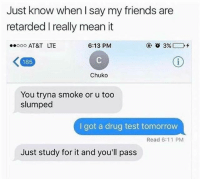 Friends, Fucking, and Retarded: Just know when I say my friends are  retarded I really mean it  ooo AT&T LTE  6:13 PM  185  Chuko  You tryna smoke or u too  slumped  I got a drug test tomorrow  Read 6:11 PM  Just study for it and you'll pass Fucking dead 😂 (Credit unknown)