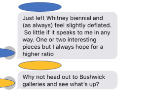 Family, Head, and Text: Just left Whitney biennial and  (as always) feel slightly deflated  So little if it speaks to me in any  way. One or two interesting  pieces but I always hope for a  higher ratio  Why not head out to Bushwick  galleries and see what's up? Out of nowhere on a family group text. My cousins are pretty insufferable