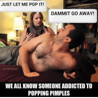 pop it: JUST LET ME POP IT!  DAMMIT GO AWAY!  WEALL KNOW SOMEONE ADDICTED TO  POPPING PIMPLES