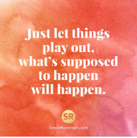 Memes, 🤖, and Simple: Just let things  play out.  what's supposed  to happen  will happen.  SR  Simple Reminders com <3 SimpleReminders.com  .