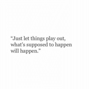 "will happen: ""Just let things play out,  what's supposed to happen  will happen."""