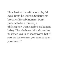 """Thinker: """"Just look at life with more playful  eyes. Don't be serious. Seriousness  becomes like a blindness. Don't  pretend to be a thinker, a  philosopher. Just simply be a human  being. The whole world is showering  its joy on you in so many ways, but if  you are too serious, you cannot open  your heart."""""""