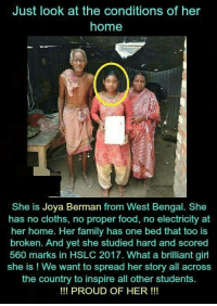 Family, Food, and Memes: Just look at the conditions of her  home  She is Joya Berman from West Bengal. She  has no cloths, no proper food, no electricity at  her home. Her family has one bed that too is  broken. And yet she studied hard and scored  560 marks in HSLC 2017. What a brilliant girl  she is ! We want to spread her story all across  the country to inspire all other students  !!! PROUD OF HER!!!
