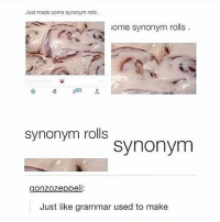 @commentawards finds the best comments on the internet!: Just made some synonym rois  ome synonym rolls  synonym rolls  synonym  gonzozeppeli  Just like grammar used to make @commentawards finds the best comments on the internet!
