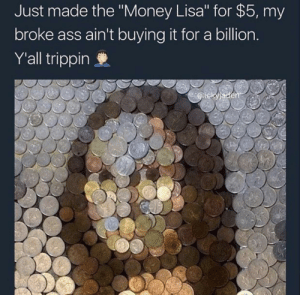 "Ass, Money, and Lisa: Just made the ""Money Lisa"" for $5, my  broke ass ain't buying it for a billion  Y'all trippin Valuable Artwork"