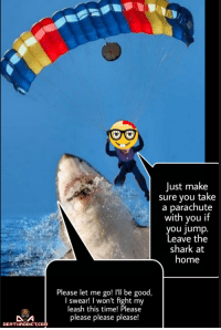 Shark, Good, and Home: Just make  sure you take  a parachute  with you if  you jump  Leave the  shark at  home  Please let me go! I'll be good,  I swear! I won't fight my  eash this time! Please  please please please!  DEATHADDICT.COm