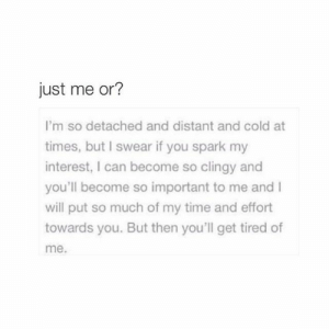 Time, Cold, and Can: just me or?  I'm so detached and distant and cold at  times, but I swear if you spark my  interest, I can become so clingy and  you'll become so important to me and I  will put so much of my time and effort  towards you. But then you'll get tired of  me.