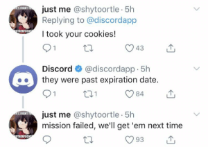 Well it was worth a try...: just me @shytoortle 5h  Replying to @discordapp  iS RIGHT T  OTHERFUCKE  I took your cookies!  01  43  @discordapp · 5h  they were past expiration date.  Discord  84  just me @shytoortle 5h  mission failed, we'll get 'em next time  ui'S RIGHT TH  OTHERFUCKE  93 Well it was worth a try...