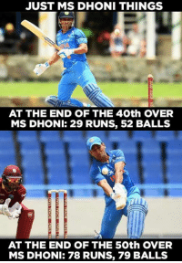 Memes, 🤖, and Dhoni: JUST MS DHONI THINGS  AT THE END OF THE 40th OVER  MS DHONI: 29 RUNS, 52 BALLS  AT THE END OF THE 50th OVER  MS DHONI: 78 RUNS, 79 BALLS Just MS Dhoni things.