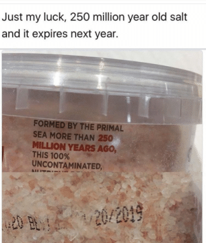 Anaconda, Old, and Luck: Just my luck, 250 million year old salt  and it expires next year.  FORMED BY THE PRIMAL  SEA MORE THAN 250  MILLION YEARS AGo,  THIS 100%  UNCONTAMINATED,