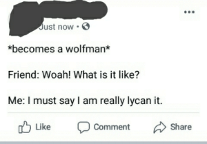 OC for my first post: Just now  *becomes a wolfman*  Friend: Woah! What is it like?  Me: I must say l am really lycan it.  Like  Comment  Share OC for my first post