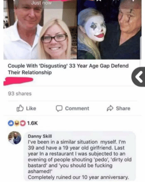 Dank, Fucking, and Memes: Just now  Couple With 'Disgusting' 33 Year Age Gap Defend  Their Relationship  93 shares  Like  Comment  Share  #0 1.6K  Danny Skill  I've been in a similar situation myself. I'm  39 and have a 19 year old girlfriend. Last  year In a restaurant I was subjected to an  evening of people shouting 'pedo, 'dirty old  bastard' and 'you should be fucking  ashamed!'  Completely ruined our 10 year anniversary. Not a pedo.. by somu69 MORE MEMES