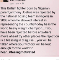 Boxing, Fam, and Memes: Just now.  This British fighter born by Nigerian  parent,anthony Joshua was rejected by  the national boxing team in Nigeria in  2008 when he showed interest in  representing the country today he is the  world heavy weight champion...if you  have been rejected before anywhere  move ahead try other places the rejection  is a blessing in disguise....you will be  taken where your victory will be loud  enough for the world to  hear. ..#feelingmotivated If you are Nigerian right now 🇳🇬🇳🇬🇳🇬 Speak to your boxing people fam... I'm trying to be in Nigeria for the next fight!!! @anthony_joshua