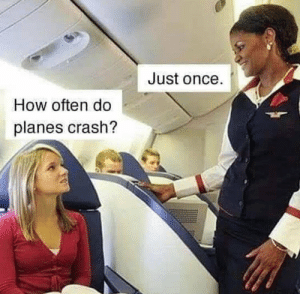 planes: Just once.  How often do  planes crash?