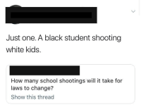 Blackpeopletwitter, School, and Black: Just one. A black student shooting  white kids.  How many school shootings will it take for  laws to change?  Show this thread <p>Truth (via /r/BlackPeopleTwitter)</p>