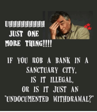 """Memes, Bank, and 🤖: JUST ONE  MORE THING  IF YOU ROB A BANK IN A  SANCTUARY CITY,  IS IT ILLEGAL,  OR IS IT JUST AN  UNDOCUMENTED WITHDRAWAL?"""""""