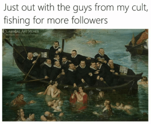 more followers: Just out with the guys from my cult,  fishing for more followers  CLASSICAL ART MEMES