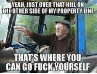 Fucking: JUST OVER THAT HILL ON  THEOTHER SIDE OF MY PROPERTY LINE  THATS WHERE YOU  CAN GO FUCK YOURSELF
