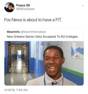 4 19: JUST  Poppa  @Rafisodope  Fox News is about to have a FIT.  Moorlnfo @Moorlnformation  New Orleans Senior Gets Accepted To 83 Colleges  4/19/18, 7:48 AM