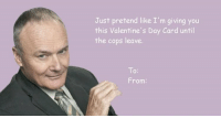 Just pretend like I'm giving you  this Valentine's Day Card until  the cops leave.  From:
