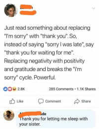 "Sorry: Just read something about replacing  ""I'm sorry"" with ""thank you'. So,  instead of saying ""sorry l was late"", say  ""thank you for waiting for me"".  Replacing negativity with positivity  and gratitude and breaks the ""i'm  sorry"" cycle. Powerful.  0 2.8K  285 Comments.1.1K Shares  Like Comment Share  de  ank you for letting me sleep witlh  your sister."