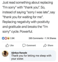 """Chill, Memes, and Sorry: Just read something about replacing  I'm sorry"""" with """"thank you'"""". So,  instead of saying """"sorry l was late, say  """"thank you for waiting for me""""  Replacing negativity with positivity  and gratitude and breaks the """"i'm  sorry"""" cycle. Powerful.  2.8k  285 Comments 1.1K Shares  Like Comment Share  Ajinkya Ranade  Thank you for letting me sleep with  your sister. chill ajinkya"""