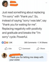 "Memes, Sorry, and Thank You: Just read something about replacing  ""I'm sorry"" with ""thank you"". So,  instead of saying ""sorry l was late"", say  ""thank you for waiting for me"".  Replacing negativity with positivity  and gratitude and breaks the ""i'm  sorry"" cycle. Powerful  2.8K  285 Comments 1.1K Shares  u Like Comment Share  ude  ank you for letting me sleep with  your sister. Gratitude is so powerful."