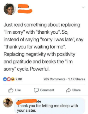 """Sorry, Thank You, and Powerful: Just read something about replacing  """"I'm sorry"""" with """"thank you"""". So,  instead of saying """"sorry I was late, say  thank you for waiting for me.  Replacing negativity with positivity  and gratitude and breaks the """"i'm  sorry"""" cycle. Powerful.  2.8K  285 Comments 1.1K Shares  Like Comment Share  de  ank you for letting me sleep with  your sister. Well thank you"""