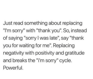 "Negativity: Just read something about replacing  ""I'm sorry"" with ""thank you"". So, instead  of saying ""sorry I was late"", say ""thank  you for waiting for me"". Replacing  negativity with positivity and gratitude  and breaks the ""i'm sorry"" cycle.  Powerful."