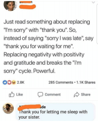 """Sorry, Thank You, and Powerful: Just read something about replacing  """"l'm sorry"""" with """"thank you"""". So,  instead of saying """"sorry l was late, say  """"thank you for waiting for me""""  Replacing negativity with positivity  and gratitude and breaks the""""i'm  sorry"""" cycle. Powerful  285 Comments 1.1K Shares  r Like Comment Share  uide  hank you for letting me sleep with  your sister. Meirl"""