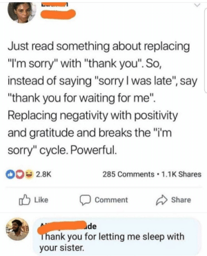 "Meirl by jesslikesmusic17 FOLLOW HERE 4 MORE MEMES.: Just read something about replacing  ""l'm sorry"" with ""thank you"". So,  instead of saying ""sorry l was late, say  ""thank you for waiting for me""  Replacing negativity with positivity  and gratitude and breaks the""i'm  sorry"" cycle. Powerful  285 Comments 1.1K Shares  r Like Comment Share  uide  hank you for letting me sleep with  your sister. Meirl by jesslikesmusic17 FOLLOW HERE 4 MORE MEMES."
