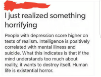 just realized something  horrifying  People with depression score higher on  tests of realism. Intelligence is positively  correlated with mental illness and  suicide. What this indicates is that if the  mind understands too much about  reality, it wants to destroy itself. Human  life is existential horror. People with depression are smarter