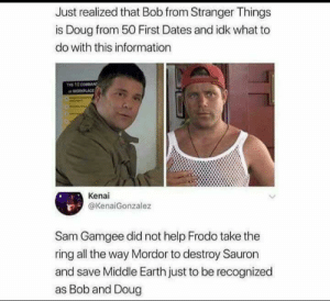 Impossible: Just realized that Bob from Stranger Things  is Doug from 50 First Dates and idk what to  do with this information  PLACE  Kenai  @KenaiGonzalez  Sam Gamgee did not help Frodo take the  ring all the way Mordor to destroy Sauron  and save Middle Earth just to be recognized  as Bob and Doug Impossible