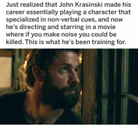go john go: Just realized that John Krasinski made his  career essentially playing a character that  specialized in non-verbal cues, and now  he's directing and starring in a movie  where if you make noise you could be  killed. This is what he's been training for. go john go