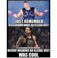 Lol, Love, and Memes: JUST REMEMBER  DELOBROWNTWOREANILLEGALVEST  @STILLREAL2US ON TWITTER  BEFORE WEARING AN ILLEGAL VEST  WAS COOL dlobrown romanreigns wwe raw wwememes love laugh follow memes lol haha share like stillrealradio stillrealtous burn smackdownlive nxt faf wwf njpw luchaunderground tna roh wcw dankmemes classicwrestling