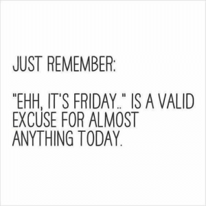 """meirl: JUST REMEMBER  """"EHH, IT'S FRIDAY"""" IS A VALID  EXCUSE FOR ALMOST  ANYTHING TODAY meirl"""