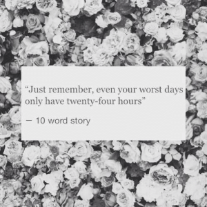 """Word, Remember, and Story: """"Just remember, even your worst days  only have twenty-four hours  10 word story"""