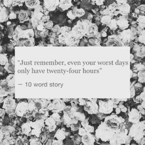 """Word, Remember, and Story: """"Just remember, even your worst days  only have twenty-four hours""""  10 word story"""