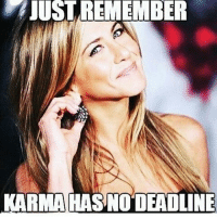Karma has the power to go as far as to kill you or worse, someone precious to you. So think twice before you act irresponsible. The universe is a watchdog with no mercy.: JUST REMEMBER  KARMAHAS NODEADLINE Karma has the power to go as far as to kill you or worse, someone precious to you. So think twice before you act irresponsible. The universe is a watchdog with no mercy.